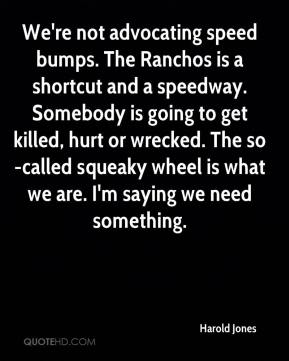 Harold Jones - We're not advocating speed bumps. The Ranchos is a shortcut and a speedway. Somebody is going to get killed, hurt or wrecked. The so-called squeaky wheel is what we are. I'm saying we need something.