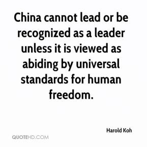 Harold Koh - China cannot lead or be recognized as a leader unless it is viewed as abiding by universal standards for human freedom.