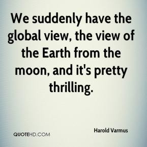 Harold Varmus - We suddenly have the global view, the view of the Earth from the moon, and it's pretty thrilling.