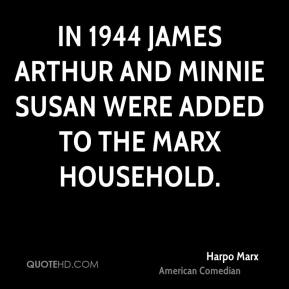 Harpo Marx - In 1944 James Arthur and Minnie Susan were added to the Marx household.