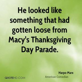 Harpo Marx - He looked like something that had gotten loose from Macy's Thanksgiving Day Parade.