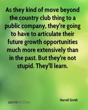 Harrell Smith - As they kind of move beyond the country club thing to a public company, they're going to have to articulate their future growth opportunities much more extensively than in the past. But they're not stupid. They'll learn.