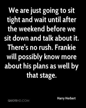 Harry Herbert - We are just going to sit tight and wait until after the weekend before we sit down and talk about it. There's no rush. Frankie will possibly know more about his plans as well by that stage.