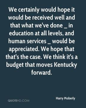 Harry Moberly - We certainly would hope it would be received well and that what we've done _ in education at all levels, and human services _ would be appreciated. We hope that that's the case. We think it's a budget that moves Kentucky forward.