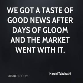 Haruki Takahashi - We got a taste of good news after days of gloom and the market went with it.