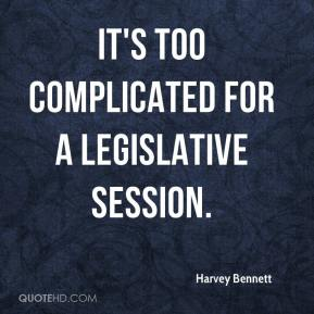 Harvey Bennett - It's too complicated for a legislative session.