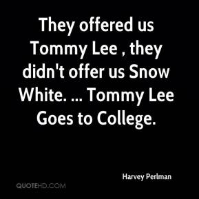 They offered us Tommy Lee , they didn't offer us Snow White. ... Tommy Lee Goes to College.