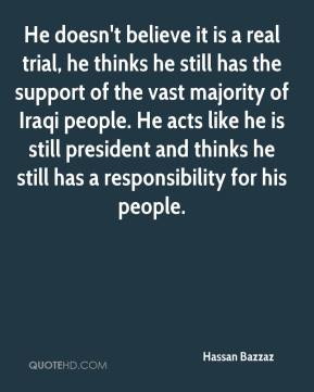 Hassan Bazzaz - He doesn't believe it is a real trial, he thinks he still has the support of the vast majority of Iraqi people. He acts like he is still president and thinks he still has a responsibility for his people.