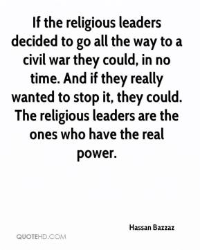 If the religious leaders decided to go all the way to a civil war they could, in no time. And if they really wanted to stop it, they could. The religious leaders are the ones who have the real power.