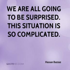 Hassan Bazzaz - We are all going to be surprised. This situation is so complicated.