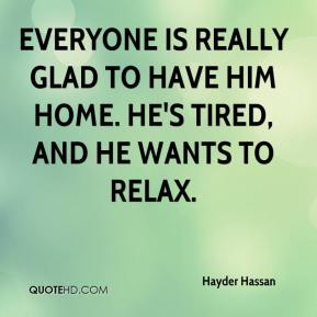 Hayder Hassan - Everyone is really glad to have him home. He's tired, and he wants to relax.