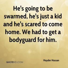 He's going to be swarmed, he's just a kid and he's scared to come home. We had to get a bodyguard for him.