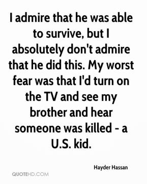 I admire that he was able to survive, but I absolutely don't admire that he did this. My worst fear was that I'd turn on the TV and see my brother and hear someone was killed - a U.S. kid.