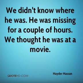 We didn't know where he was. He was missing for a couple of hours. We thought he was at a movie.
