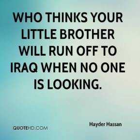 Hayder Hassan - Who thinks your little brother will run off to Iraq when no one is looking.