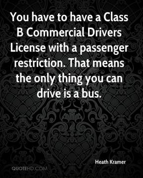 Heath Kramer - You have to have a Class B Commercial Drivers License with a passenger restriction. That means the only thing you can drive is a bus.