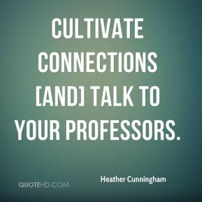 Heather Cunningham - Cultivate connections [and] talk to your professors.
