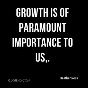 Heather Ross - Growth is of paramount importance to us.