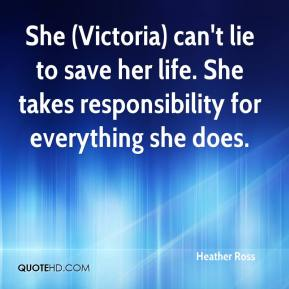 Heather Ross - She (Victoria) can't lie to save her life. She takes responsibility for everything she does.