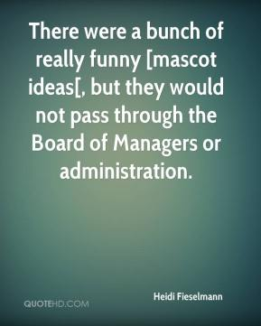 Heidi Fieselmann - There were a bunch of really funny [mascot ideas[, but they would not pass through the Board of Managers or administration.