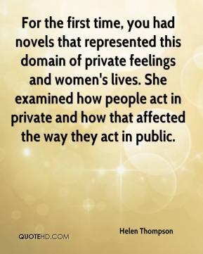 Helen Thompson - For the first time, you had novels that represented this domain of private feelings and women's lives. She examined how people act in private and how that affected the way they act in public.