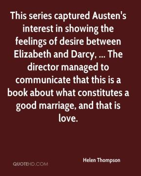 This series captured Austen's interest in showing the feelings of desire between Elizabeth and Darcy, ... The director managed to communicate that this is a book about what constitutes a good marriage, and that is love.