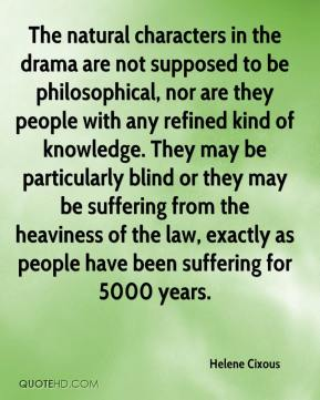 Helene Cixous - The natural characters in the drama are not supposed to be philosophical, nor are they people with any refined kind of knowledge. They may be particularly blind or they may be suffering from the heaviness of the law, exactly as people have been suffering for 5000 years.