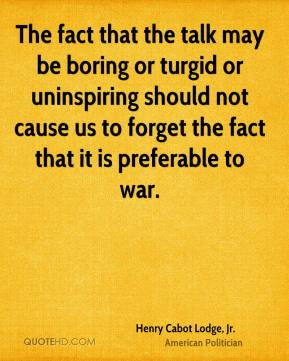Henry Cabot Lodge, Jr. - The fact that the talk may be boring or turgid or uninspiring should not cause us to forget the fact that it is preferable to war.
