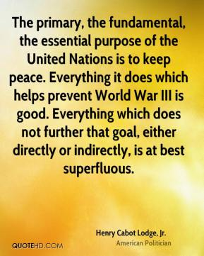 Henry Cabot Lodge, Jr. - The primary, the fundamental, the essential purpose of the United Nations is to keep peace. Everything it does which helps prevent World War III is good. Everything which does not further that goal, either directly or indirectly, is at best superfluous.