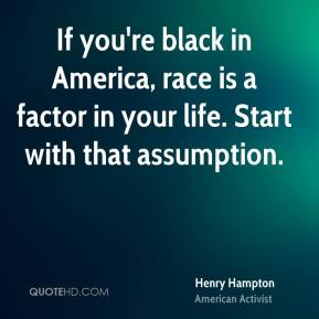 If you're black in America, race is a factor in your life. Start with that assumption.