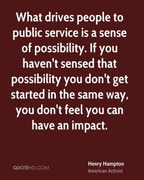 What drives people to public service is a sense of possibility. If you haven't sensed that possibility you don't get started in the same way, you don't feel you can have an impact.