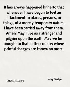 Henry Martyn - It has always happened hitherto that whenever I have begun to feel an attachment to places, persons, or things, of a merely temporary nature, I have been carried away from them. Amen! May I live as a stranger and pilgrim upon the earth. May we be brought to that better country where painful changes are known no more.