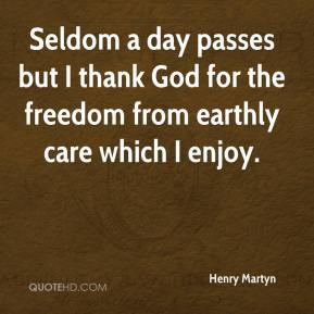 Henry Martyn - Seldom a day passes but I thank God for the freedom from earthly care which I enjoy.