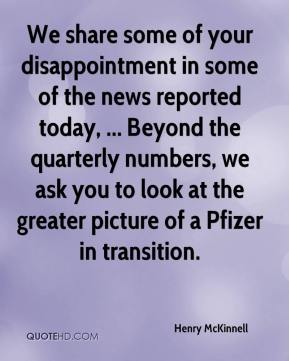Henry McKinnell - We share some of your disappointment in some of the news reported today, ... Beyond the quarterly numbers, we ask you to look at the greater picture of a Pfizer in transition.