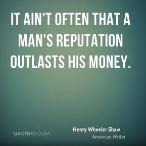 Henry Wheeler Shaw - It ain't often that a man's reputation outlasts his money.