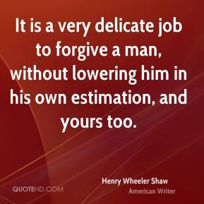 Henry Wheeler Shaw - It is a very delicate job to forgive a man, without lowering him in his own estimation, and yours too.