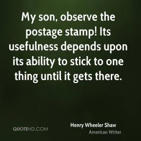 Henry Wheeler Shaw - My son, observe the postage stamp! Its usefulness depends upon its ability to stick to one thing until it gets there.