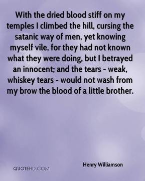 Henry Williamson - With the dried blood stiff on my temples I climbed the hill, cursing the satanic way of men, yet knowing myself vile, for they had not known what they were doing, but I betrayed an innocent; and the tears - weak, whiskey tears - would not wash from my brow the blood of a little brother.