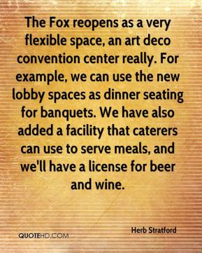 Herb Stratford - The Fox reopens as a very flexible space, an art deco convention center really. For example, we can use the new lobby spaces as dinner seating for banquets. We have also added a facility that caterers can use to serve meals, and we'll have a license for beer and wine.