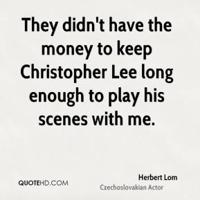 They didn't have the money to keep Christopher Lee long enough to play his scenes with me.
