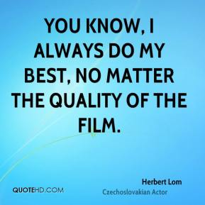 You know, I always do my best, no matter the quality of the film.