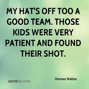 My hat's off too a good team. Those kids were very patient and found their shot.