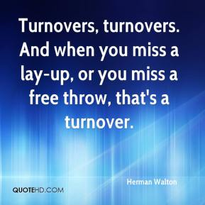 Herman Walton - Turnovers, turnovers. And when you miss a lay-up, or you miss a free throw, that's a turnover.