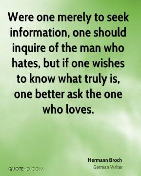 Hermann Broch - Were one merely to seek information, one should inquire of the man who hates, but if one wishes to know what truly is, one better ask the one who loves.