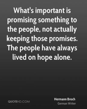 Hermann Broch - What's important is promising something to the people, not actually keeping those promises. The people have always lived on hope alone.