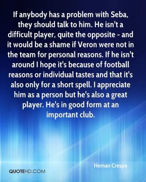Hernan Crespo - If anybody has a problem with Seba, they should talk to him. He isn't a difficult player, quite the opposite - and it would be a shame if Veron were not in the team for personal reasons. If he isn't around I hope it's because of football reasons or individual tastes and that it's also only for a short spell. I appreciate him as a person but he's also a great player. He's in good form at an important club.