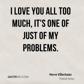 I love you all too much, it's one of just of my problems.