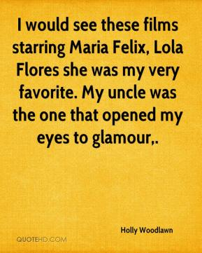 Holly Woodlawn - I would see these films starring Maria Felix, Lola Flores she was my very favorite. My uncle was the one that opened my eyes to glamour.