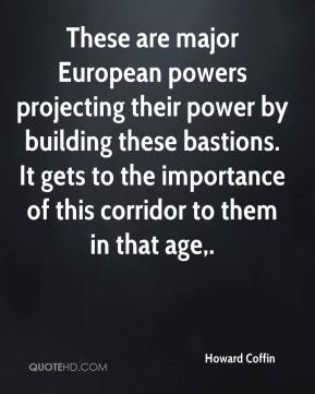 Howard Coffin - These are major European powers projecting their power by building these bastions. It gets to the importance of this corridor to them in that age.