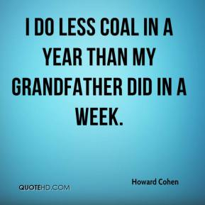 I do less coal in a year than my grandfather did in a week.
